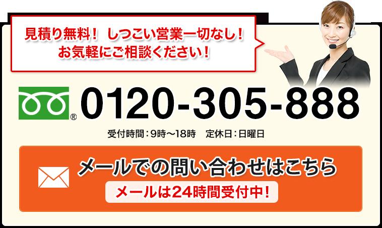 見積り無料! しつこい営業一切なし!お気軽にご相談ください!0120-305-888メールでの問い合わせはこちらメールは24時間受付中!